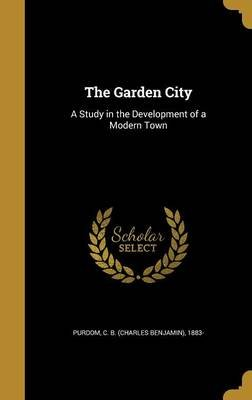 The Garden City - A Study in the Development of a Modern Town (Hardcover): C B (Charles Benjamin) 1883- Purdom