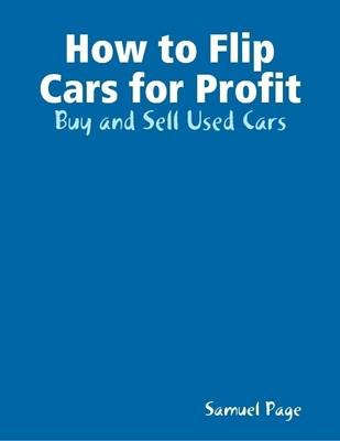 How to Flip Cars for Profit - Buy and Sell Used Cars (Electronic book text): Samuel Page