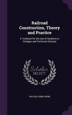 Railroad Construction, Theory and Practice - A Textbook for the Use of Students in Colleges and Technical Schools (Hardcover):...