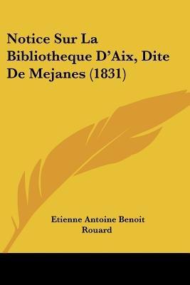 Notice Sur La Bibliotheque D'Aix, Dite de Mejanes (1831) (English, French, Paperback): Etienne Antoine Benoit Rouard