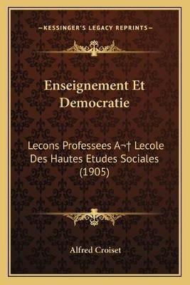 Enseignement Et Democratie - Lecons Professees a Lecole Des Hautes Etudes Sociales (1905) (French, Paperback): Alfred Croiset