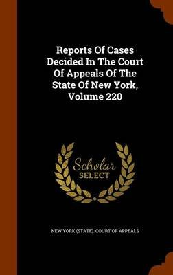 Reports of Cases Decided in the Court of Appeals of the State of New York, Volume 220 (Hardcover): New York (State ). Court of...