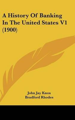 A History of Banking in the United States V1 (1900) (Hardcover): John Jay Knox