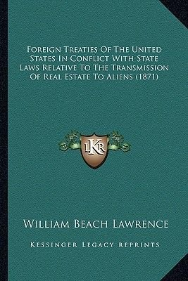 Foreign Treaties of the United States in Conflict with State Laws Relative to the Transmission of Real Estate to Aliens (1871)...