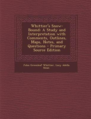 Whittier's Snow-Bound - A Study and Interpretation with Comments, Outlines, Maps, Notes, and Questions (Paperback, Primary...
