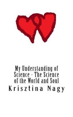 My Understanding of Science - The Science of the World and Soul (Paperback): Miss Krisztina Nagy