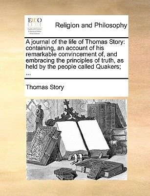 A Journal of the Life of Thomas Story - Containing, an Account of His Remarkable Convincement Of, and Embracing the Principles...