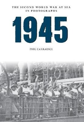 1945 the Second World War at Sea in Photographs (Paperback): Phil Carradice