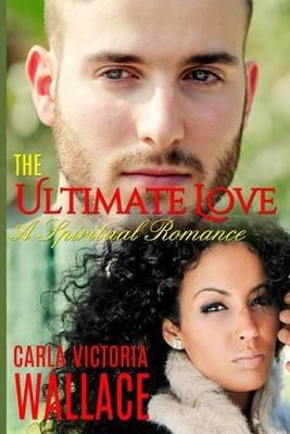 The Ultimate Love - A Spiritual Romance (Paperback): Carla Victoria Wallace