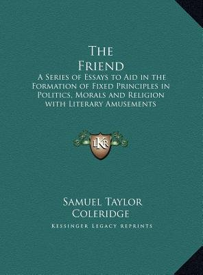 The Friend - A Series of Essays to Aid in the Formation of Fixed Principles in Politics, Morals and Religion with Literary...
