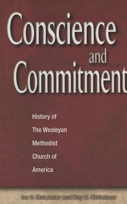 Concience and Commitment - History of the Wesleyan Methodist Church (Hardcover): Ira McLeister, Roy Nicholson