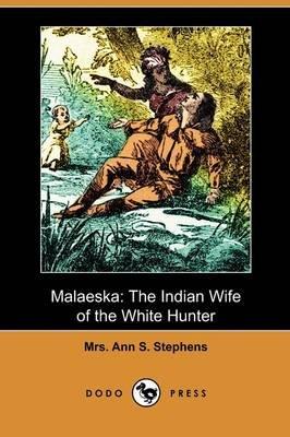 Malaeska - The Indian Wife of the White Hunter (Dodo Press) (Paperback): Mrs. Ann S. Stephens, Ann S Stephens