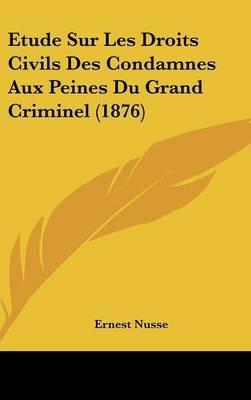 Etude Sur Les Droits Civils Des Condamnes Aux Peines Du Grand Criminel (1876) (English, French, Hardcover): Ernest Nusse