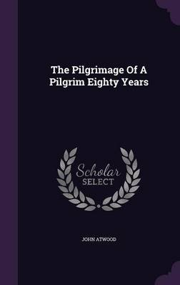 The Pilgrimage of a Pilgrim Eighty Years (Hardcover): John Atwood