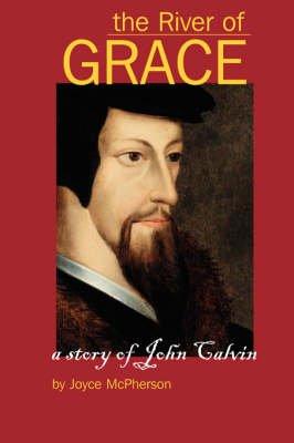 The River of Grace - The Story of John Calvin (Paperback): Joyce B McPherson, Greenleaf Press