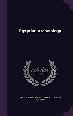 Egyptian Archaeology (Hardcover): Amelia Ann Blanford Edwards, Gaston C. Maspero