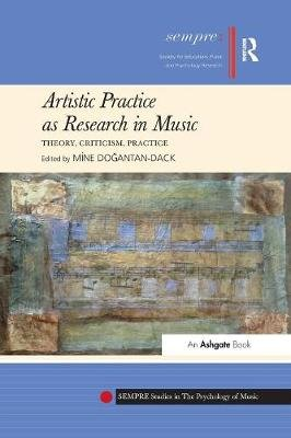 Artistic Practice as Research in Music: Theory, Criticism, Practice (Paperback): Mine Dogantan-Dack