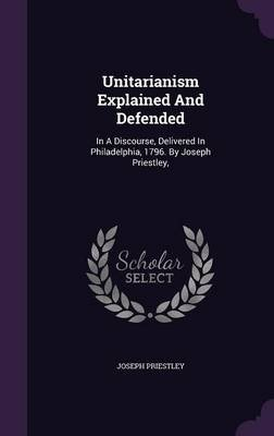 Unitarianism Explained and Defended - In a Discourse, Delivered in Philadelphia, 1796. by Joseph Priestley, (Hardcover): Joseph...