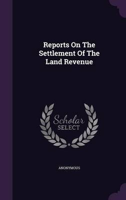 Reports on the Settlement of the Land Revenue (Hardcover): Anonymous