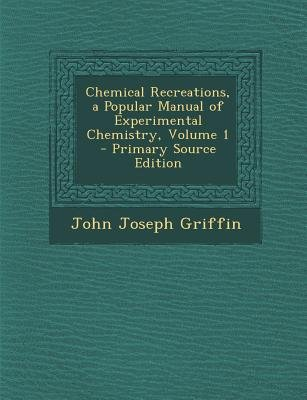 Chemical Recreations, a Popular Manual of Experimental Chemistry, Volume 1 (Paperback, Primary Source): John Joseph Griffin