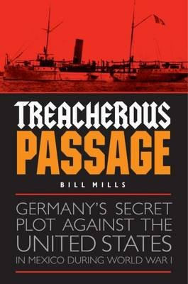 Treacherous Passage - Germany's Secret Plot against the United States in Mexico during World War I (Hardcover): Bill Mills