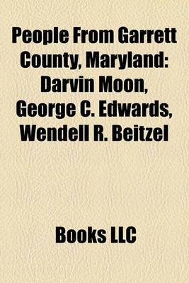 People from Garrett County, Maryland - Darvin Moon, George C. Edwards, Wendell R. Beitzel (Paperback): Books Llc