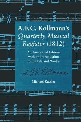 A.F.C. Kollmann's Quarterly Musical Register (1812) - An Annotated Edition with an Introduction to his Life and Works...