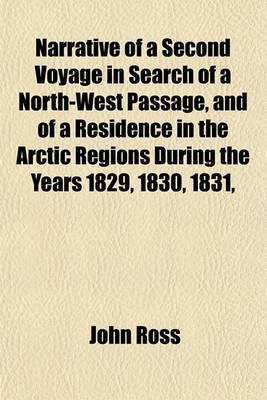 Narrative of a Second Voyage in Search of a North-West Passage, and of a Residence in the Arctic Regions During the Years 1829,...