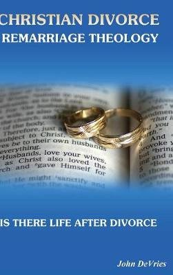 Christian Divorce Remarriage Theology - Is There Life After Divorce (Hardcover): John de Vries