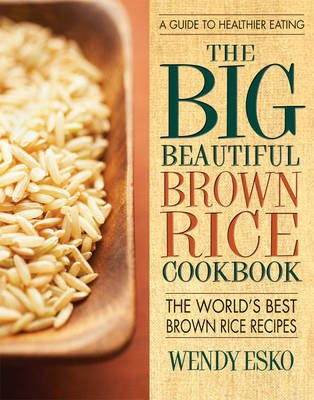 The Big Beautiful Brown Rice Cookbook - The World's Best Brown Rice Recipes (Paperback): Wendy Esko