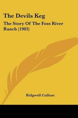 The Devils Keg - The Story of the Foss River Ranch (1903) (Paperback): Ridgewell Cullum