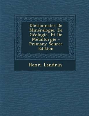 Dictionnaire de Mineralogie, de Geologie, Et de Metallurgie (Paperback): Henri Landrin