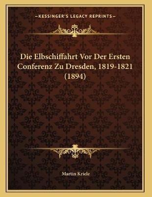 Die Elbschiffahrt VOR Der Ersten Conferenz Zu Dresden, 1819-1821 (1894) (German, Paperback): Martin Kriele