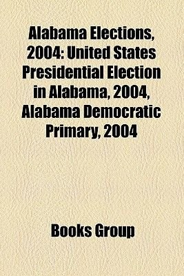 Alabama Elections, 2004 - United States Presidential Election in Alabama, 2004, Alabama Democratic Primary, 2004 (Paperback):...