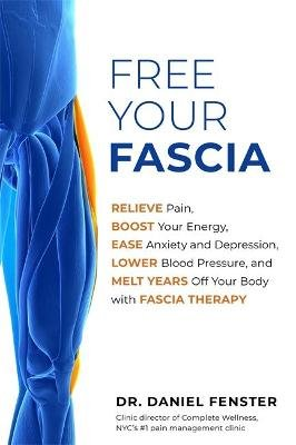 Free Your Fascia - Relieve Pain, Boost Your Energy, Ease Anxiety and Depression, Lower Blood Pressure, and Melt Years Off Your...