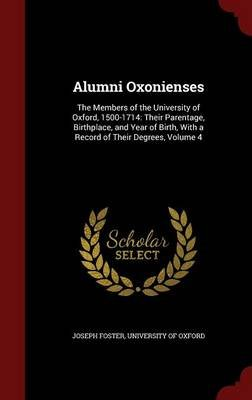 Alumni Oxonienses - The Members of the University of Oxford, 1500-1714: Their Parentage, Birthplace, and Year of Birth, with a...