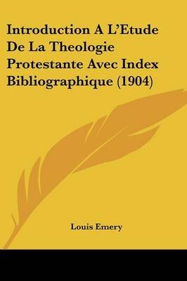 Introduction a l'Etude de la Theologie Protestante Avec Index Bibliographique (1904) (French, Paperback): Louis Emery