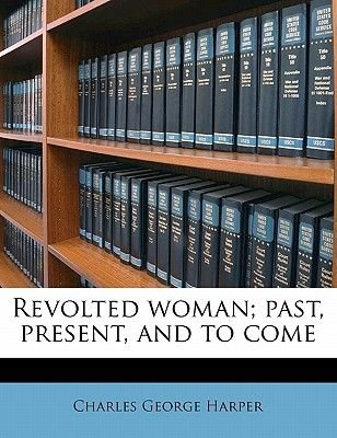 Revolted Woman; Past, Present, and to Come (Paperback): Charles George Harper