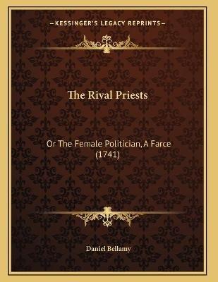 The Rival Priests - Or the Female Politician, a Farce (1741) (Paperback): Daniel Bellamy