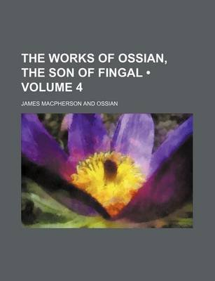 The Works of Ossian, the Son of Fingal (Volume 4) (Paperback): James Macpherson