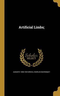 Artificial Limbs; (Hardcover): Auguste 1859-1924 Broca, Charles Du Croquet