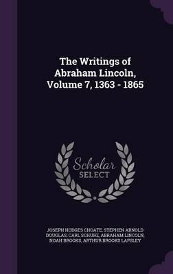 The Writings of Abraham Lincoln, Volume 7, 1363 - 1865 (Hardcover): Joseph Hodges Choate, Stephen Arnold Douglas, Carl Schurz