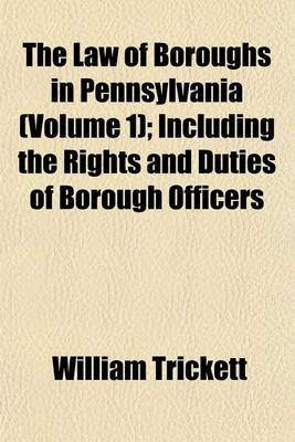 The Law of Boroughs in Pennsylvania Volume 1; Including the Rights and Duties of Borough Officers (Paperback): William Trickett