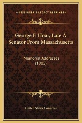 George F. Hoar, Late a Senator from Massachusetts - Memorial Addresses (1905) (Hardcover): United States Congress