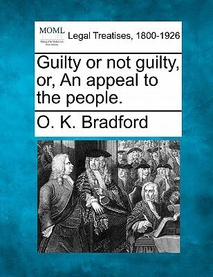 Guilty or Not Guilty, Or, an Appeal to the People. (Paperback): O K Bradford