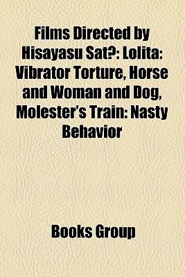 Films Directed by Hisayasu SAT (Study Guide) - Lolita: Vibrator Torture, Horse and Woman and Dog, Molester's Train: Nasty...