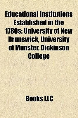 Educational Institutions Established in the 1780s - University of New Brunswick, University of Munster, Dickinson College...