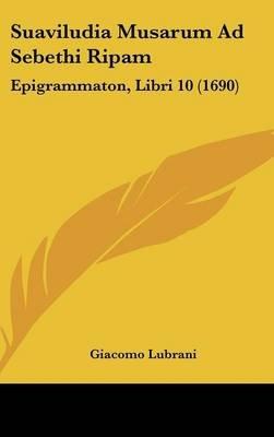 Suaviludia Musarum Ad Sebethi Ripam - Epigrammaton, Libri 10 (1690) (English, Latin, Hardcover): Giacomo Lubrani