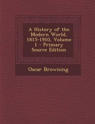 A History of the Modern World, 1815-1910, Volume 1 (Paperback, Primary Source): Oscar Browning