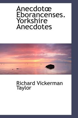 Anecdot Eborancenses. Yorkshire Anecdotes (Hardcover): Richard Vickerman Taylor